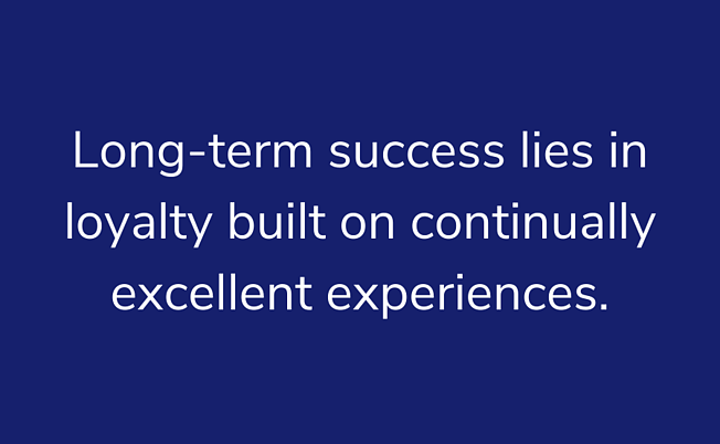 Long-term success lies in loyalty built on continually excellent experiences.